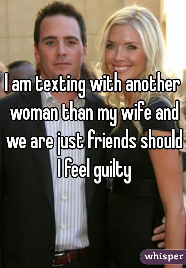I am texting with another woman than my wife and we are just friends should I feel guilty