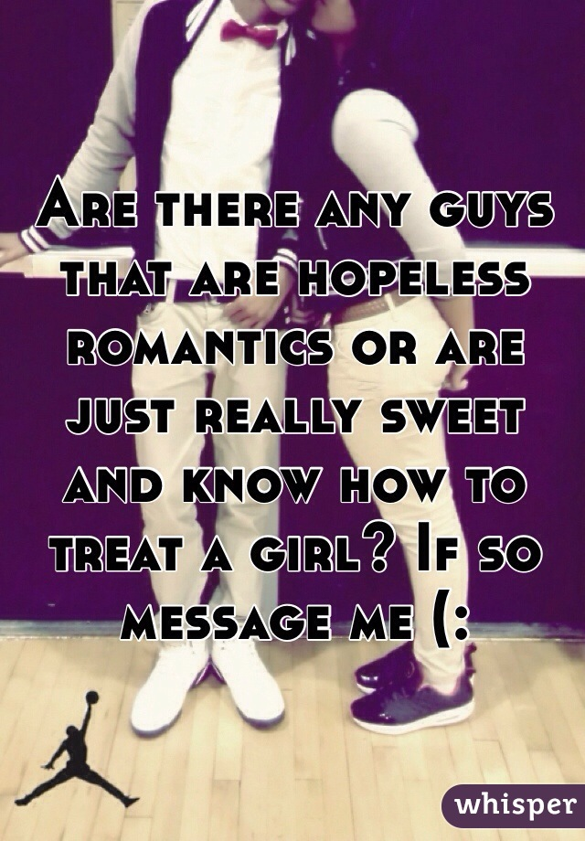 Are there any guys that are hopeless romantics or are just really sweet and know how to treat a girl? If so message me (:
