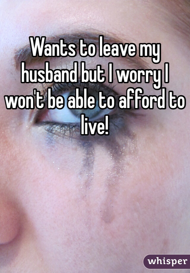 Wants to leave my husband but I worry I won't be able to afford to live!