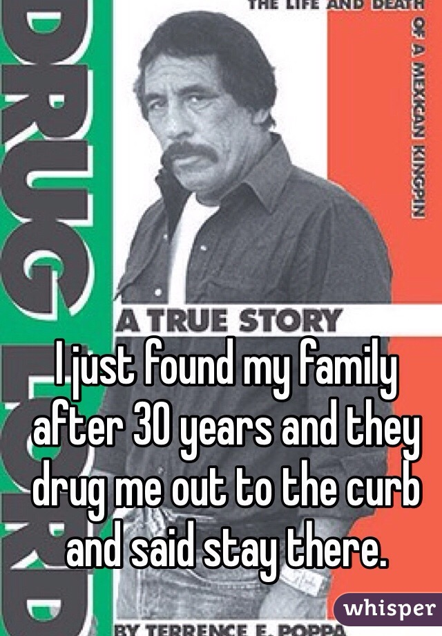 I just found my family after 30 years and they drug me out to the curb and said stay there.