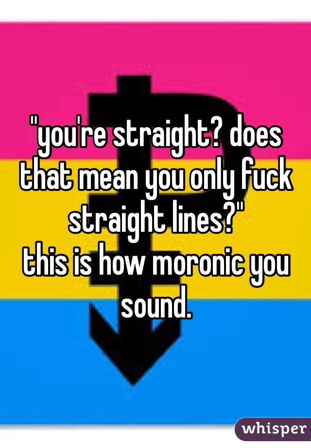 """""""you're straight? does that mean you only fuck straight lines?"""" this is how moronic you sound."""
