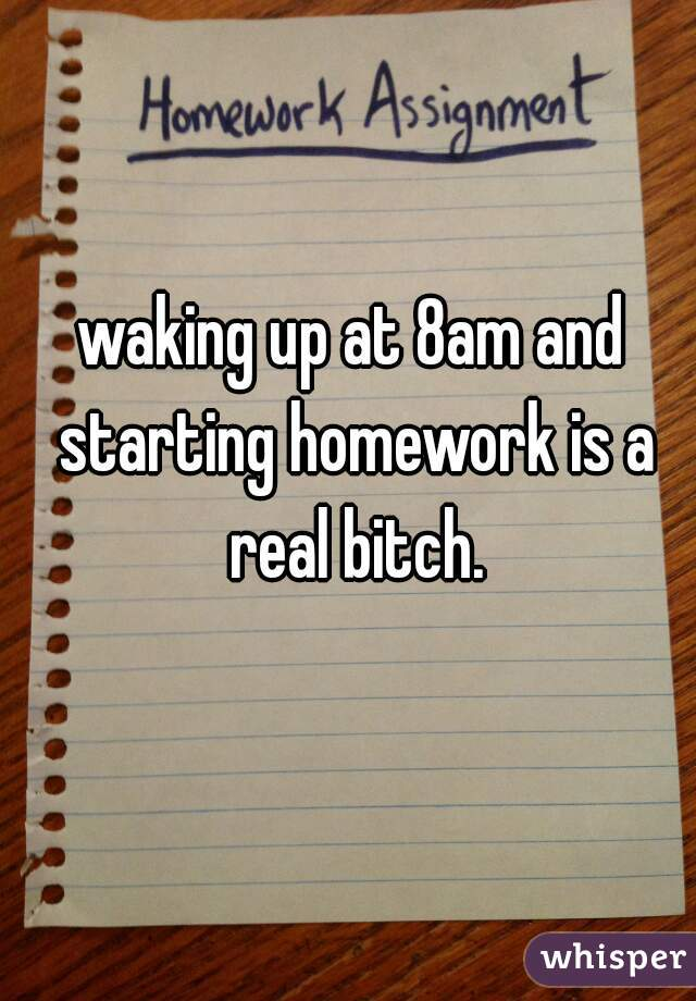 waking up at 8am and starting homework is a real bitch.