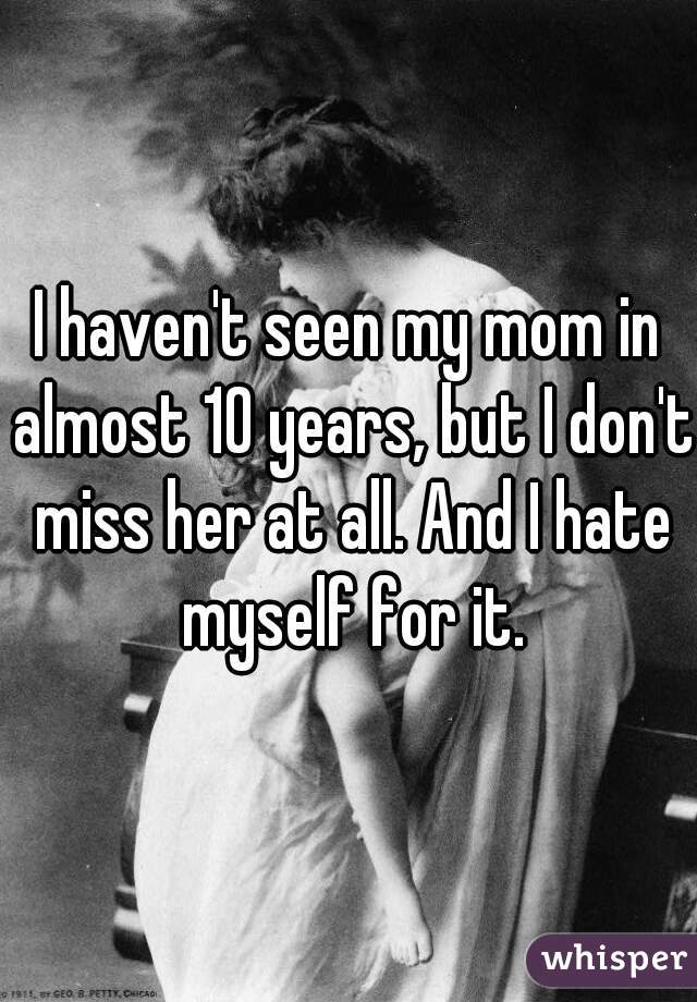 I haven't seen my mom in almost 10 years, but I don't miss her at all. And I hate myself for it.