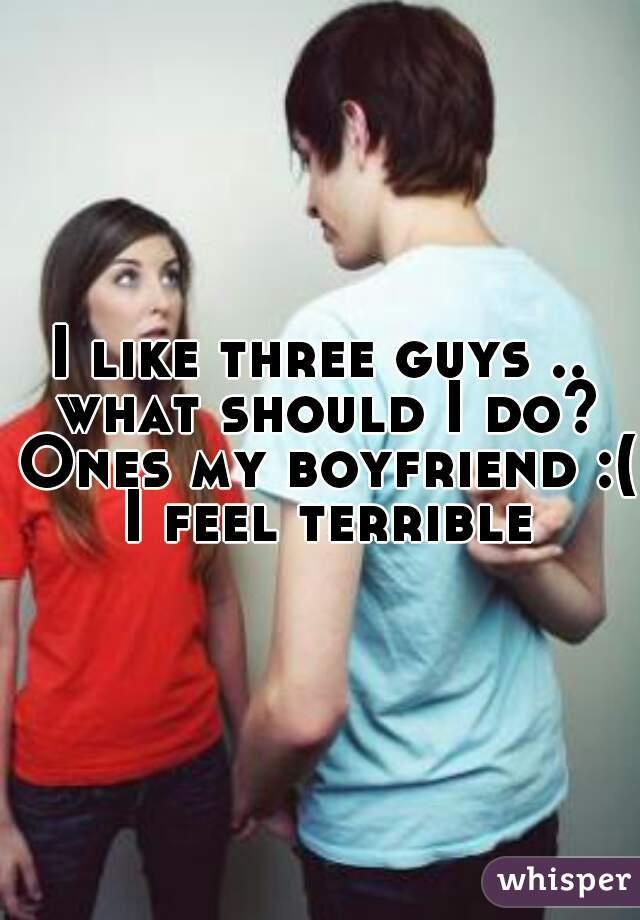 I like three guys .. what should I do? Ones my boyfriend :( I feel terrible