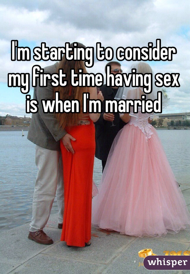 I'm starting to consider my first time having sex is when I'm married