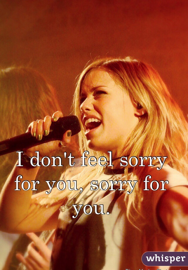 I don't feel sorry for you, sorry for you.