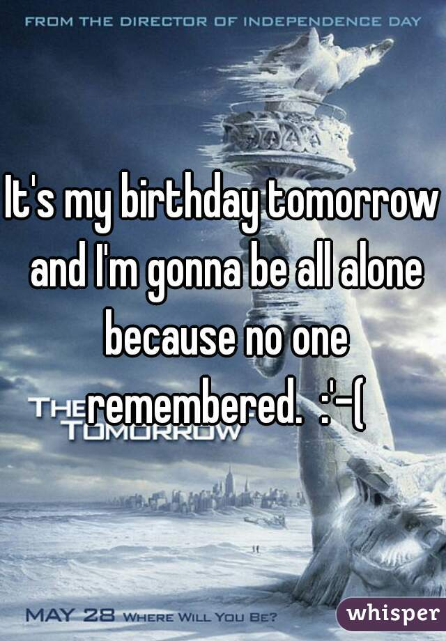 It's my birthday tomorrow and I'm gonna be all alone because no one remembered.  :'-(