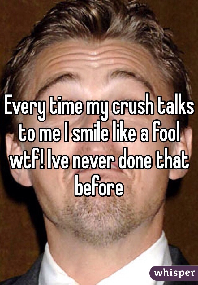 Every time my crush talks to me I smile like a fool wtf! Ive never done that before