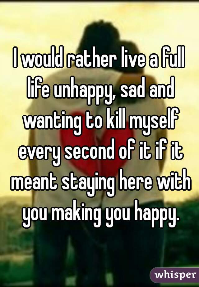 I would rather live a full life unhappy, sad and wanting to kill myself every second of it if it meant staying here with you making you happy.