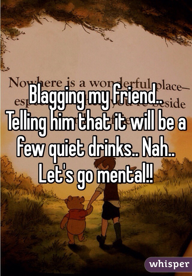 Blagging my friend..  Telling him that it will be a few quiet drinks.. Nah.. Let's go mental!!
