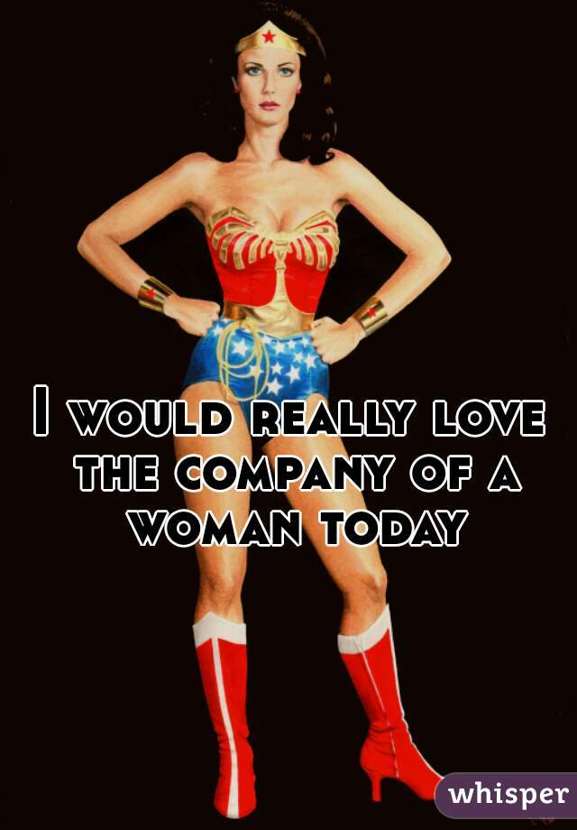 I would really love the company of a woman today