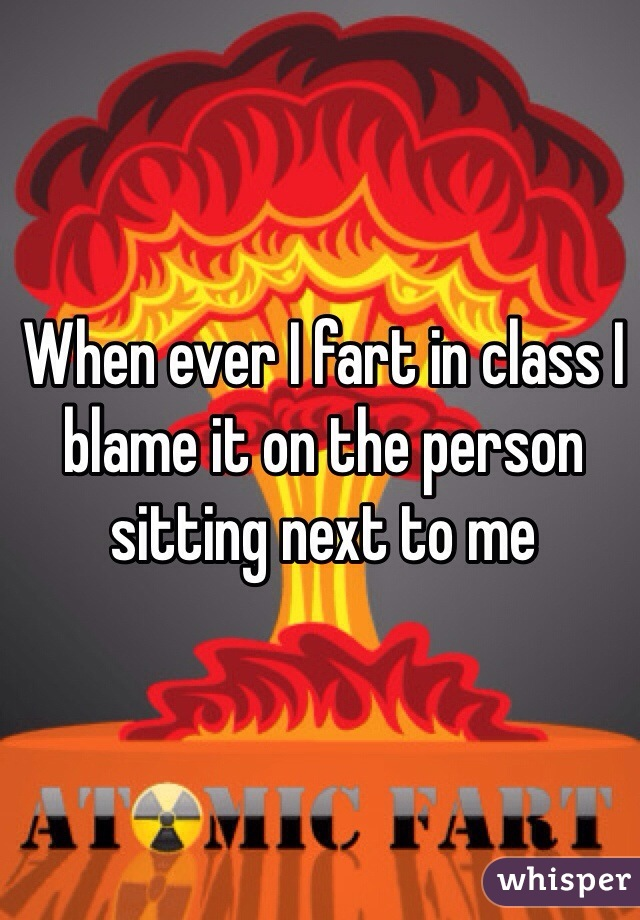 When ever I fart in class I blame it on the person sitting next to me
