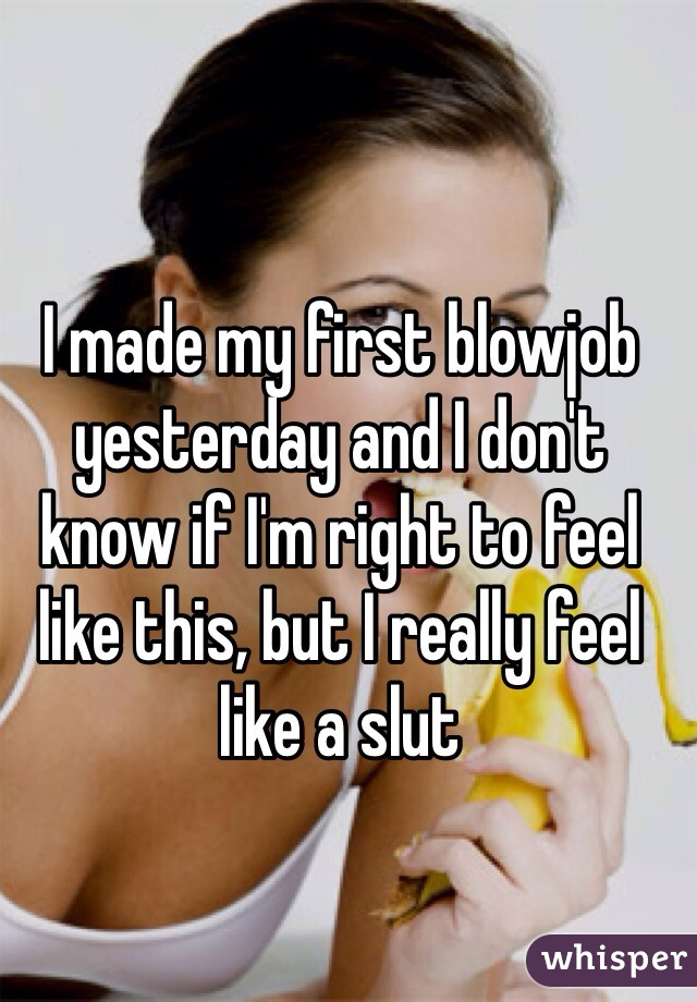 I made my first blowjob yesterday and I don't know if I'm right to feel like this, but I really feel like a slut