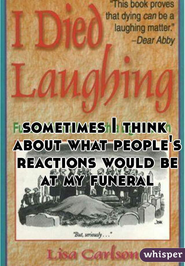 sometimes I think about what people's reactions would be at my funeral
