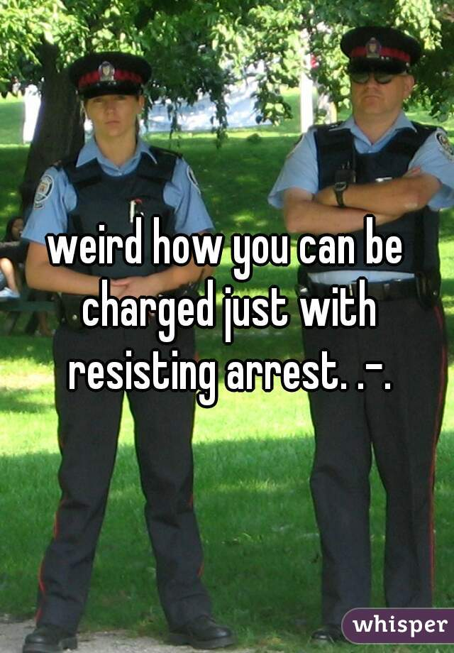 weird how you can be charged just with resisting arrest. .-.