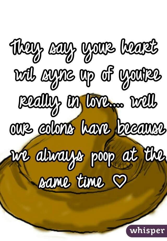 They say your heart wil sync up of you're really in love.... well our colons have because we always poop at the same time ♡