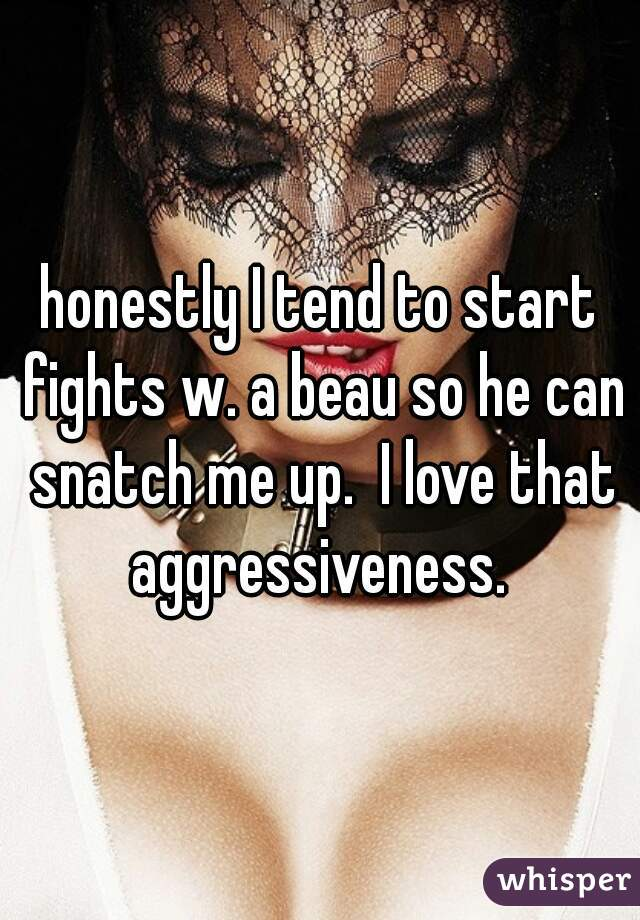 honestly I tend to start fights w. a beau so he can snatch me up.  I love that aggressiveness.