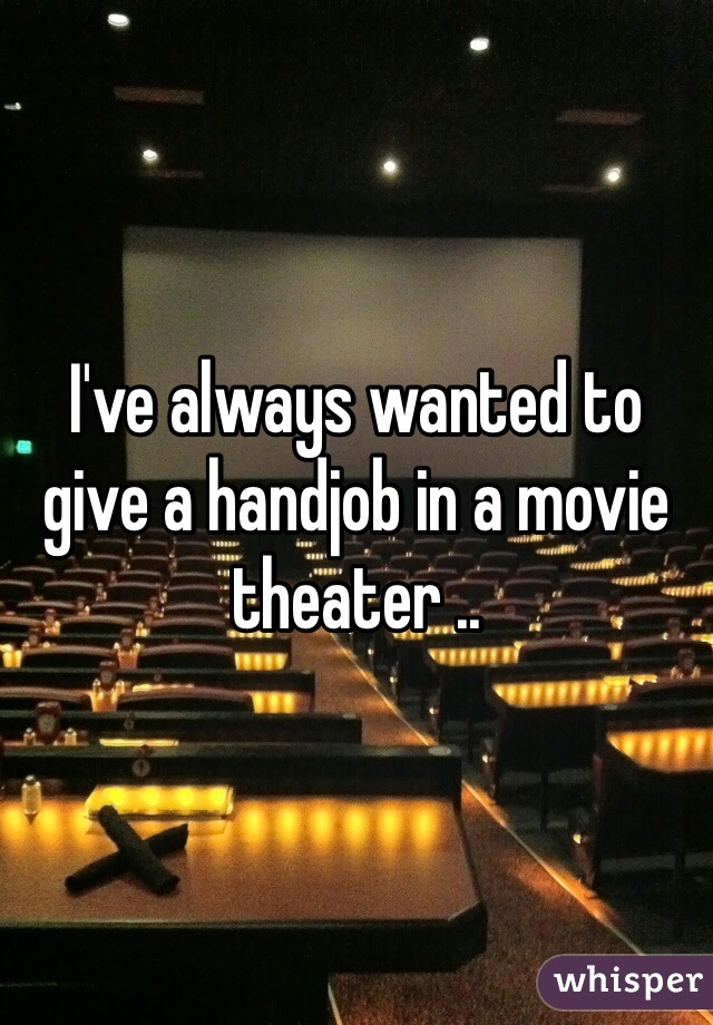 I've always wanted to give a handjob in a movie theater ..
