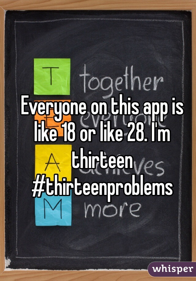 Everyone on this app is like 18 or like 28. I'm thirteen  #thirteenproblems