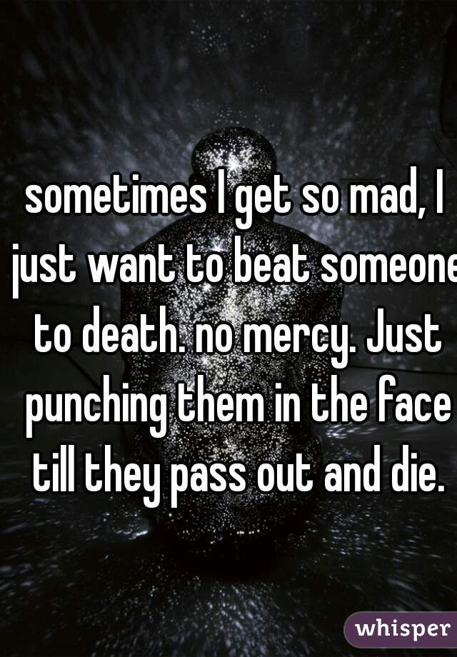 sometimes I get so mad, I just want to beat someone to death. no mercy. Just punching them in the face till they pass out and die.