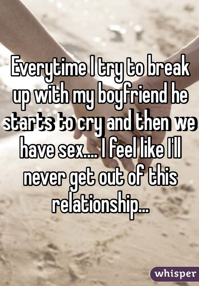 Everytime I try to break up with my boyfriend he starts to cry and then we have sex.... I feel like I'll never get out of this relationship...