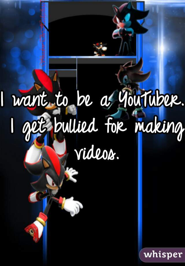 I want to be a YouTuber. I get bullied for making videos.