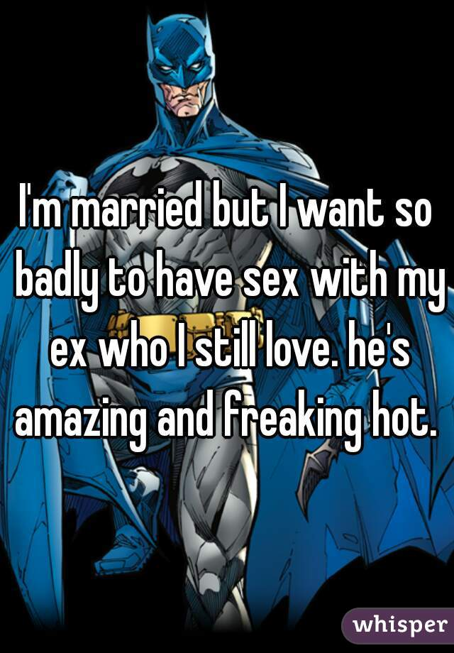I'm married but I want so badly to have sex with my ex who I still love. he's amazing and freaking hot.