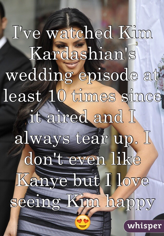 I've watched Kim Kardashian's wedding episode at least 10 times since it aired and I always tear up. I don't even like Kanye but I love seeing Kim happy 😍