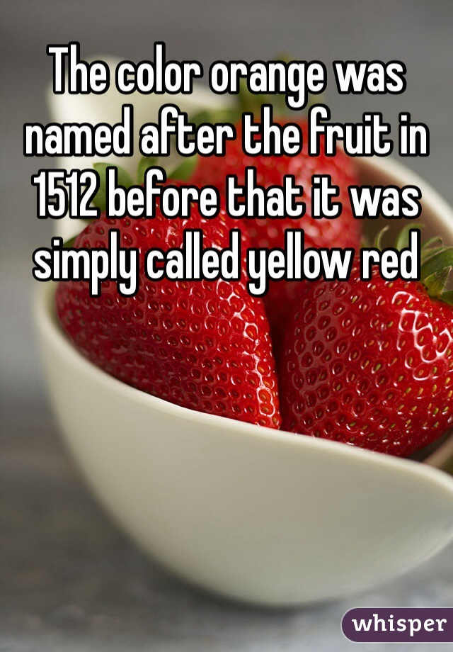The color orange was named after the fruit in 1512 before that it was simply called yellow red