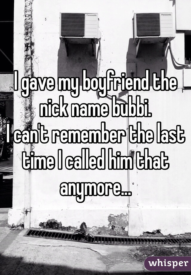 I gave my boyfriend the nick name bubbi. I can't remember the last time I called him that anymore...