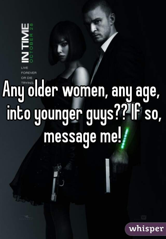 Any older women, any age,  into younger guys?? If so, message me!