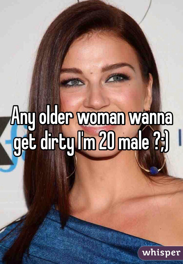 Any older woman wanna get dirty I'm 20 male ?;)