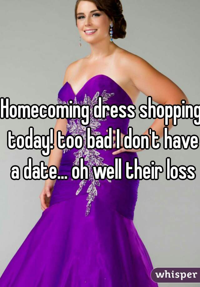 Homecoming dress shopping today! too bad I don't have a date... oh well their loss