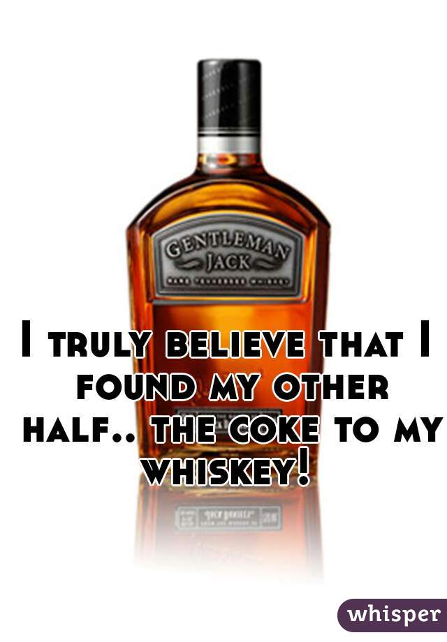 I truly believe that I found my other half.. the coke to my whiskey!
