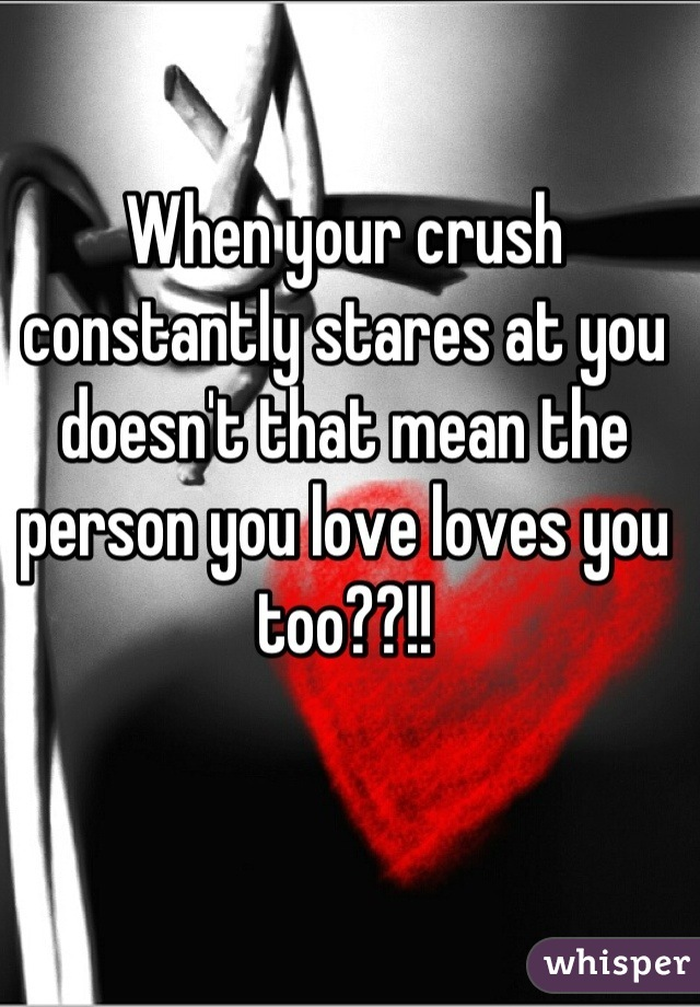 When your crush constantly stares at you doesn't that mean the person you love loves you too??!!