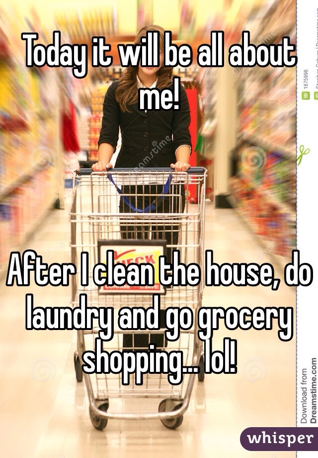 Today it will be all about me!     After I clean the house, do laundry and go grocery shopping... lol!
