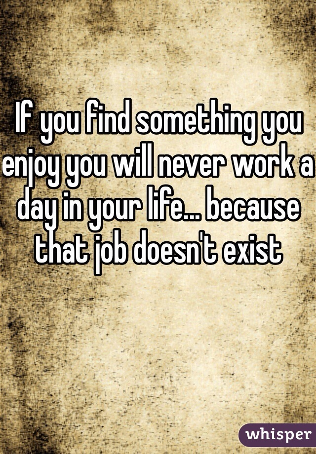 If you find something you enjoy you will never work a day in your life... because that job doesn't exist