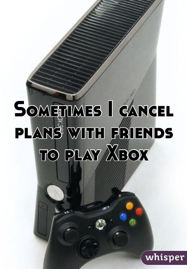 Sometimes I cancel plans with friends to play Xbox
