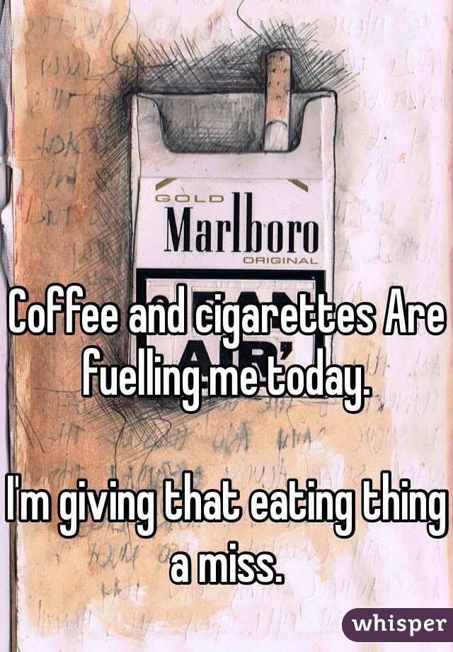 Coffee and cigarettes Are fuelling me today.  I'm giving that eating thing a miss.