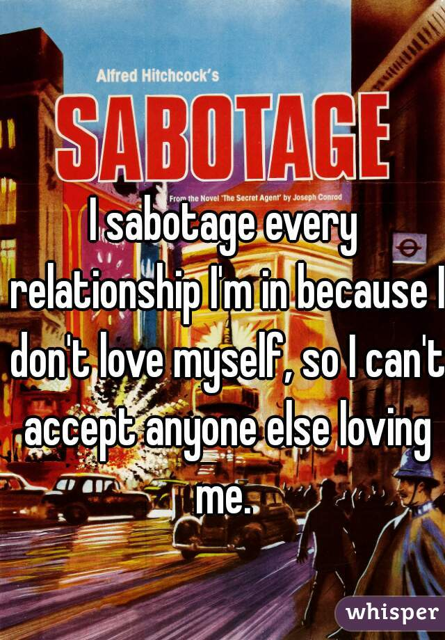 I sabotage every relationship I'm in because I don't love myself, so I can't accept anyone else loving me.