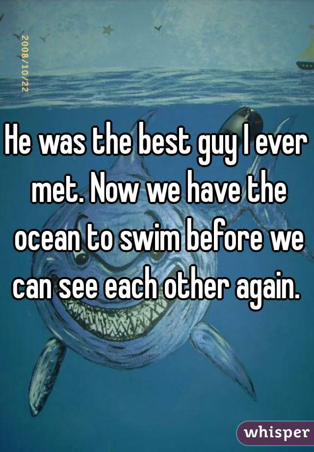 He was the best guy I ever met. Now we have the ocean to swim before we can see each other again.