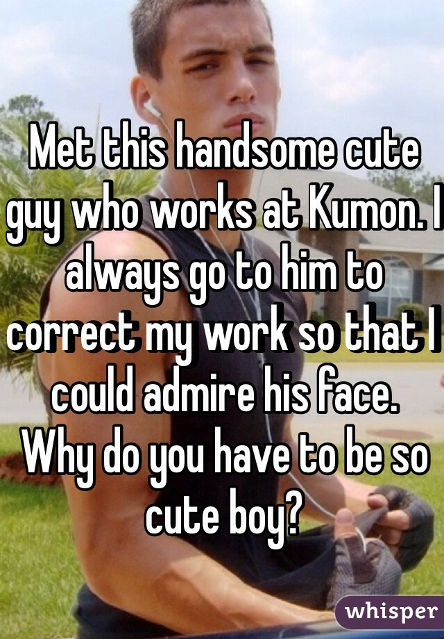 Met this handsome cute guy who works at Kumon. I always go to him to correct my work so that I could admire his face.  Why do you have to be so cute boy?