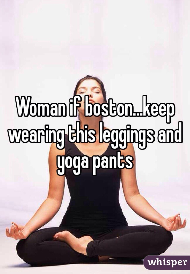 Woman if boston...keep wearing this leggings and yoga pants