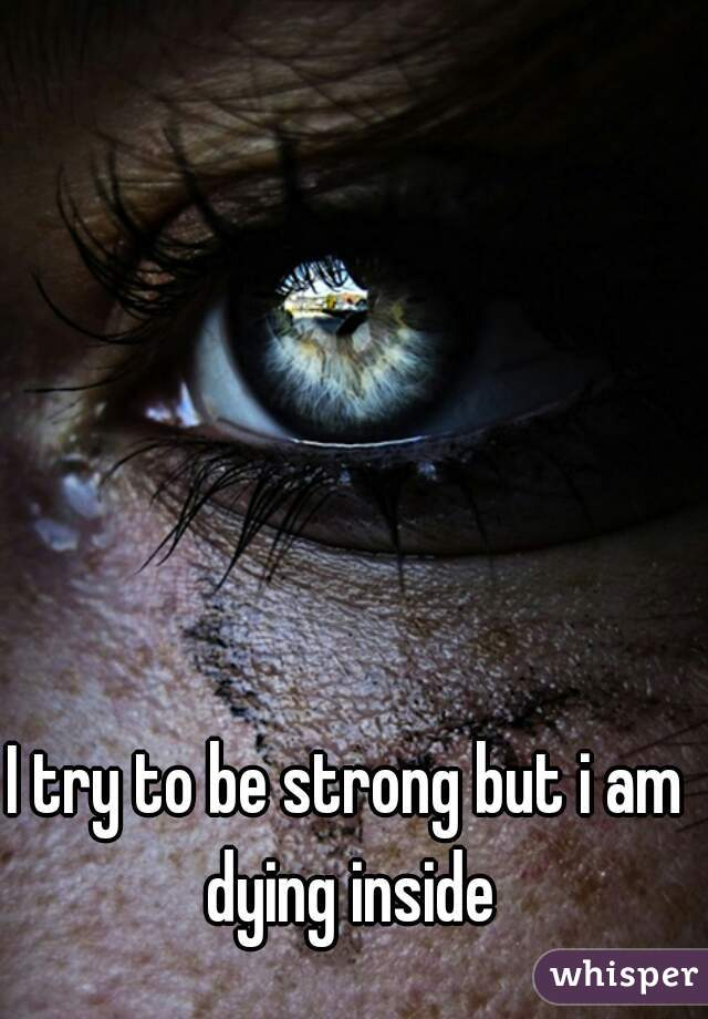 I try to be strong but i am dying inside