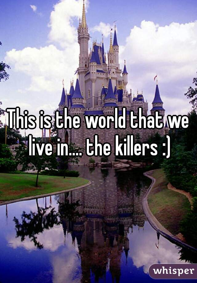This is the world that we live in.... the killers :)