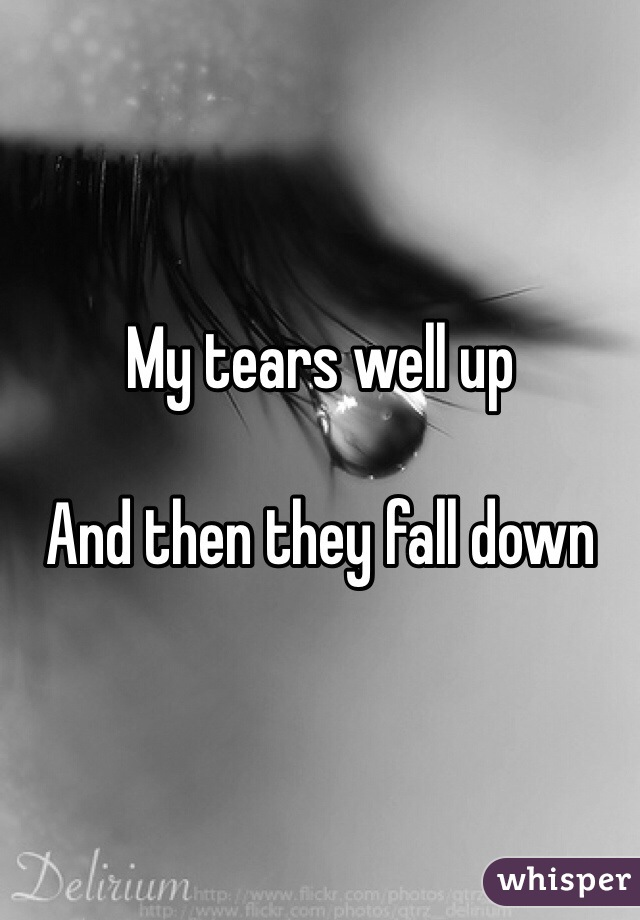 My tears well up  And then they fall down