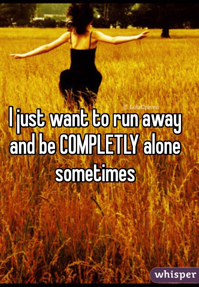 I just want to run away and be COMPLETLY alone sometimes