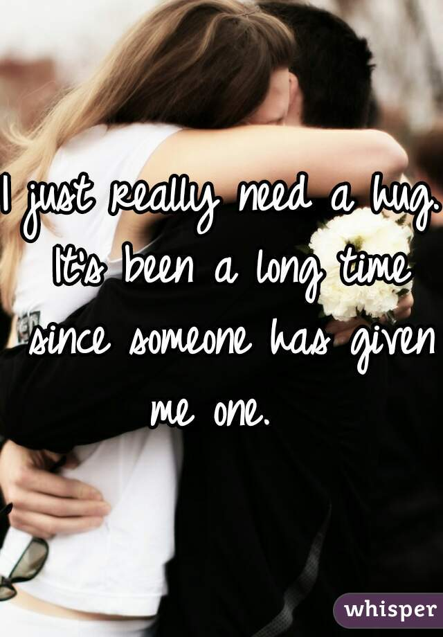 I just really need a hug. It's been a long time since someone has given me one.
