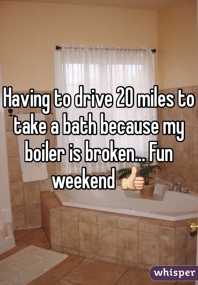 Having to drive 20 miles to take a bath because my boiler is broken... Fun weekend 👍