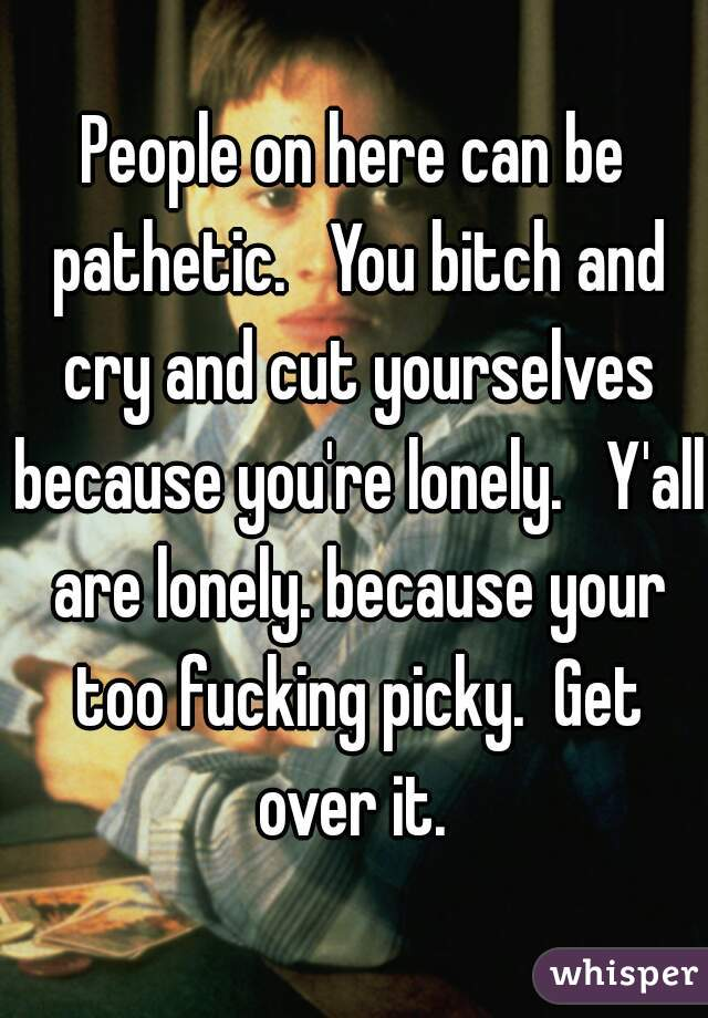 People on here can be pathetic.   You bitch and cry and cut yourselves because you're lonely.   Y'all are lonely. because your too fucking picky.  Get over it.